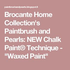 "Brocante Home Collection's Paintbrush and Pearls: NEW Chalk Paint® Technique - ""Waxed Paint"""