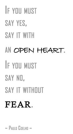 """If you must say yes, say it with an open heart. If you must say no, say it without fear."" -- Paul Coelho"