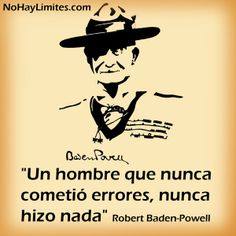 """Un hombre que nunca cometió errores, nunca hizo nada"" Robert Baden-Powell"