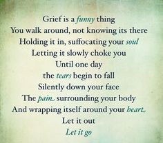 Grief. Let it go! Funny everyone else keeps telling me to be during hold it in don't cry around the kids! Would you want them to cry for you... I think it's pretty natural but some of my own family says this! Of course not my Daddy or Sissy our Lil Mikey maybe a couple more. I think that's it though. Sad huh?
