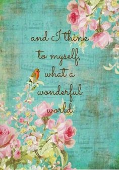what a wonderful world! Be positive!   From Louis Armstrong--one of my favorite songs