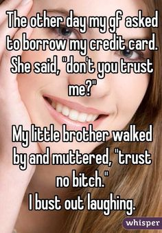 """The other day my gf asked to borrow my credit card. She said, """"don't you trust me?""""  My little brother walked by and muttered, """"trust no bitch."""" I bust out laughing."""