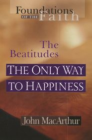The Only Way to Happiness: The Beatitudes, By John MacArthur