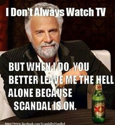 Scandal- this is why I watch it when no one is home or everyone is asleep! Lol