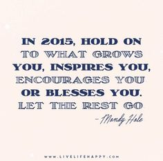 Quote Poster: In 2015, hold on to what grows you, inspires you, encourages you, or blesses you. Let the rest go. - Mandy Hale