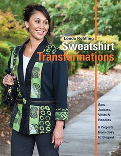 Sweatshirt Transformations: • Sew Jackets, Vests & Hoodies • 8 Projects from Cozy to Elegant by Londa Rohlfing