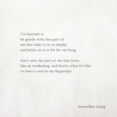 i've learned to be gentle with that part of me that takes it in so deeply, and holds on to it for far too long,  that's also the part of me that loves like an awakening, and knows what it's like to trace a soul in my fingertips  – butterflies rising