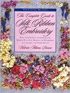 The Complete Guide to Silk Ribbon Embroidery: Basic Step-By-Step Techniques for Making Beautiful Designs for Wearables, Accessories, and Home Decor (Watson-Guptill Crafts): Victoria Adams Brown: 9780823007950: Amazon.com: Books