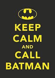 Keep calm and call batman. <3
