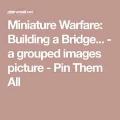 Miniature Warfare: Building a Bridge... - a grouped images picture - Pin Them All