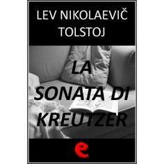 La Sonata di Kreutzer  Romanzo di accusa verso il matrimonio borghese nel quale il protagonista, la voce narrante, racconta a Vasja Pozdnyšev, un compagno di viaggio, come abbia ucciso sua moglie.