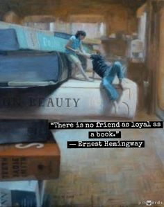 """""""There is no friend as loyal as a book.""""   ― Ernest Hemingway"""