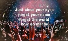Just close your eyes, forget your name, forget the world, now go insane!!