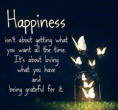 Happy Quotes : QUOTATION – Image : Quotes Of the day – Description Happiness isn't about getting what you want all the time. It's about loving what you have and being grateful for it. Sharing is Power – Don't forget to share this quote ! Best Inspirational Quotes, Great Quotes, Quotes To Live By, Uplifting Quotes, Happy Thoughts, Positive Thoughts, Positive Quotes, Gratitude Quotes, Positive Attitude