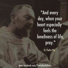 """...when you heart especially feels the loneliness of life, pray."""