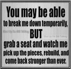 You may be able to break me down temporarily, but grab a seat and watch me pick up the pieces, rebuild, and come back stronger than ever.