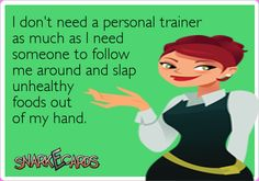 I don't need a personal trainer as much as I need someone to follow me around and slap unhealthy foods out of my hand. | Snarkecards