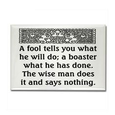 a fool tells you what he will do; a boaster what he has done; the wise man does it and says nothing. <3 this - so true!