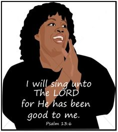 I will sing unto The LORD, for He has been good to me.  ~Psalm 13:6