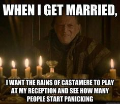 I WILL ACTUALLY DO THIS. NO JOKE GUYS. I WILL PLAY THE RAINS OF FUCKING CASTAMERE AT MY WEDDING JUST TO SEE PEOPLE PANIC WHILE I SIT UP AT THE TABLE AND LAUGH MY ASS OFF.