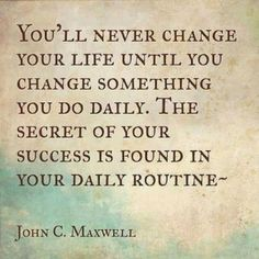 You'll never change your life until you change something you do daily. The secret of your success is found in your daily routine. John C. Maxwell