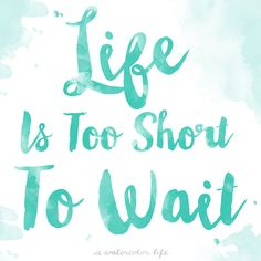 Love this quote! Life is Too Short to wait - www.awatercolorlife.com