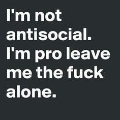 I'm not antisocial. I'm pro leave me the fuck alone.