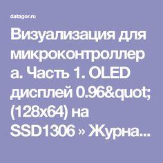 """Визуализация для микроконтроллера. Часть 1. OLED дисплей 0.96"""" (128х64) на SSD1306 » Журнал практической электроники Датагор (Datagor Practical Electronics Magazine)"""