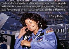 """#quote """"Today we live in a world where little girls growing up realize they can be astronauts or veterinarians or astrogeologists, and being able to put a female face on these careers can make all the difference.""""   -- Sally Ride"""