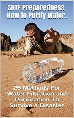 SHTF Preparedness. How to Purify Water. 25 Methods For Water Filtration and Purification To Survive a Disaster: (Water Purification Book, prepper's survival guide, survival pantry, prepper's) by Chris Brooks, http://www.amazon.com/dp/B00RADM7DS/ref=cm_sw_r_pi_dp_kHdMub1PZBD5X
