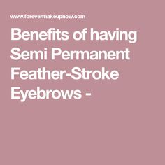 Benefits of having Semi Permanent Feather-Stroke Eyebrows -