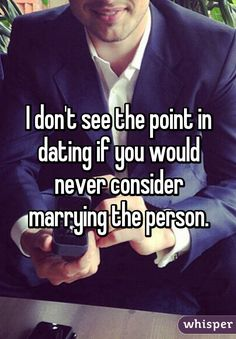 I don't see the point in dating if you would never consider marrying the person.