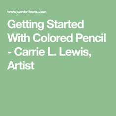 Getting Started With Colored Pencil - Carrie L. Lewis, Artist