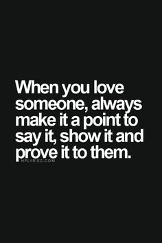 When you love someone, always make it a point to say it, show it and prove it to them.
