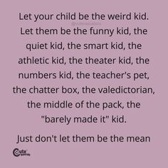 """Let Your Child Be The Weird Kid. Let Them Be The Funny Kid, The Quiet Kid, The Smart Kid, The Athletic Kid, The Theatre Kid, The Numbers Kid, The Teacher's Pet, The Chatter Box, The Valedictorian, The Middle Of The Pack, The """"Barely Made It"""" Kid. Just Don't Let Them Be The Mean Kid. #pregnancyquotes #momlife #parenhoood #motherhood #toddlermom #motherhoodquotes #babyquotes #parentingquotes #quoteoftheday #inspirationalquotes #familylife Family Bonding Quotes, Happy Family Quotes, New Parent Quotes, Love My Kids Quotes, New Baby Quotes, Newborn Quotes, Sibling Quotes, Mom Quotes From Daughter, Some Good Quotes"""