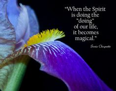 "When the Spirit is doing the ""doing"" of our life, it becomes magical."" Sonia Choquette"