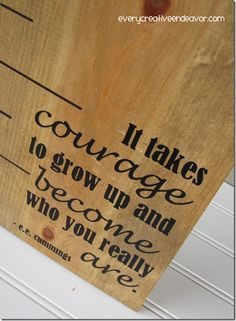It takes courage... I like the idea of adding this saying to those, oh, so trendy wooden growth rulers that are being made for kids.