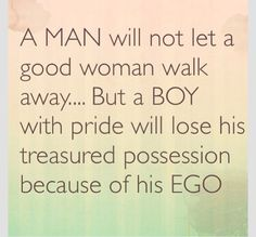 I force feed my ego to myself in order to make sure I give her love me support. I'm not a master at curbing my ego, but she means more to me than some false ego or bravado. Good Woman Quotes, Life Quotes Love, Great Quotes, Quotes To Live By, Real Man Quotes, Remember Quotes, Quotes About Pride, Ego Quotes, Quotes Thoughts