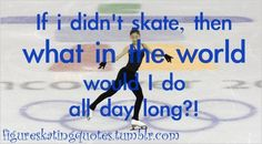 I figure skate more Than 25 hours a week i really don't know what I be doing if I wasn't skating !!!  And I don't want a know !  Figure skating is my Life style !