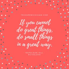 If you cannot do great things, do small things in a great way - Napolean Hill // TrihopeMichigan.com