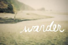wander! Be adventurous and just GO