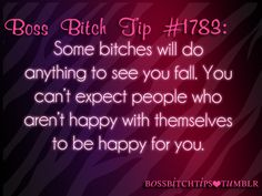 You can't expect people who aren't happy with themselves to be happy for you.