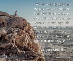 """We are not just believers because we are told to be believers, because we are imposed to be believers or because we are dogmatic. We become believers when we see Him! It's the experience we have that makes us true believers!"" Satguru Sirio Ji"