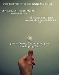 """When faced with two choices, simply toss a coin. It works not because it settles the question for you, but because in that brief moment when the coin is in the air, you suddenly know what you are hoping for."""