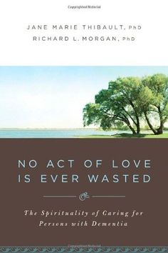 No Act of Love is Ever Wasted: The Spirituality of Caring for Persons with Dementia by Richard L. Morgan. offering practical ways to help, this book serves as a reminder that every act of love brings positive transformation to the recipient, to the giver, and to the world.