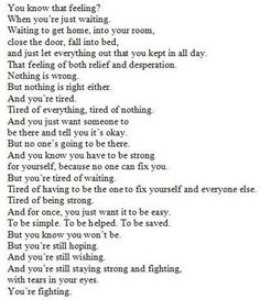 wow. Ive tried to put depression into words myself before and it is not easy. This is beautifully said, and so true. I hope others can understand through this how difficult it is <3 ----It's being trapped within yourself. Trying, trying, and trying. Hopeless. Desolate. If you've never battled depression, it truly is hard to understand the struggle of those who do.