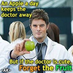 If the doctor is cute, forget the fruit...love it.