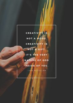 """""""Creativity is not a mood. Creativity is not a gift. It's the very nature of God inside of you."""" -Dan McCollam"""