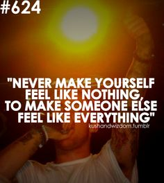 never make yourself feel like nothing, to make someone else feel like everything
