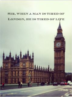 When a man is tired of London he is tired of life. - Samuel Johnson